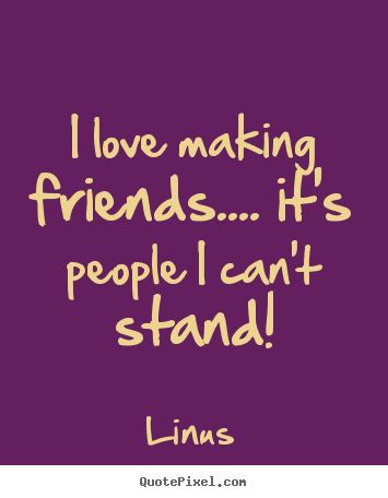 Linus poster quotes - I love making friends.... it's people i can't stand! - Love quotes