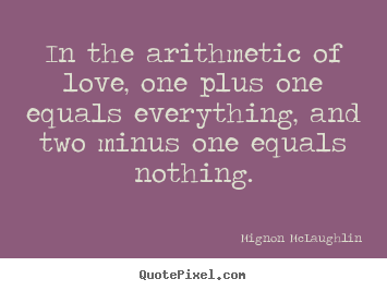 Mignon McLaughlin picture quotes - In the arithmetic of love, one plus one equals everything,.. - Love quote