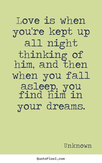 Love quotes - Love is when you're kept up all night thinking of him, and..