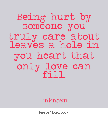 Create custom picture quotes about love - Being hurt by someone you truly care about leaves a hole in..