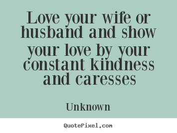 Love your wife or husband and show your love by your.. Unknown good love quote