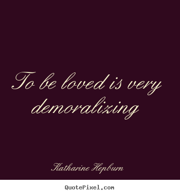 Love quotes - To be loved is very demoralizing