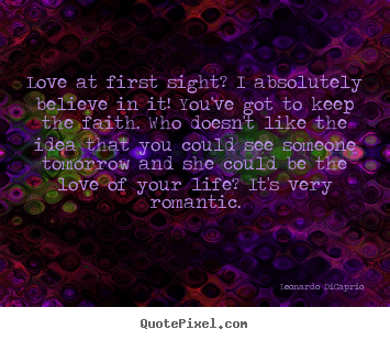 Leonardo DiCaprio picture quotes - Love at first sight? i absolutely believe in it! you've got.. - Love quote