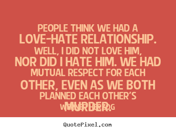 Love quote - People think we had a love-hate relationship. well, i did not love him,..