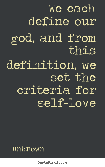 Unknown picture quotes - We each define our god, and from this definition,.. - Love quotes