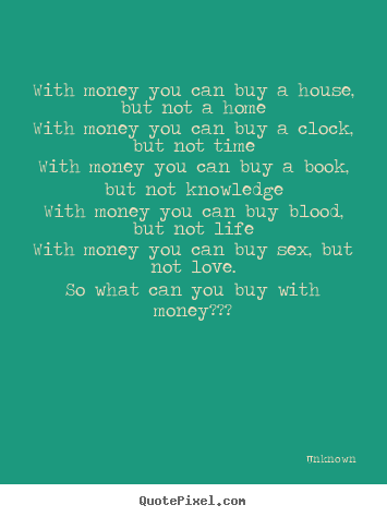 Unknown picture quotes - With money you can buy a house, but not a homewith money you can buy.. - Love quotes