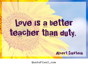 Create your own picture quote about love - Love is a better teacher than duty.
