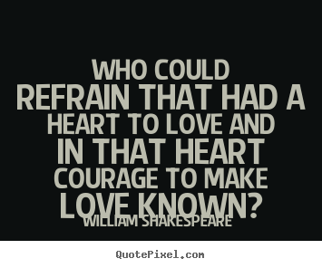 Who could refrain that had a heart to love and in that heart courage.. William Shakespeare  great love quotes
