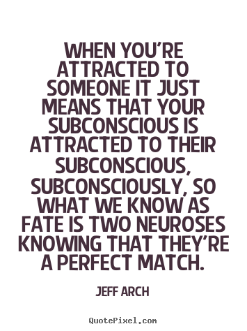 Jeff Arch picture quotes - When you're attracted to someone it just means that your subconscious.. - Love quotes