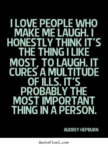 Create graphic picture quotes about love - I love people who make me laugh. i honestly think..