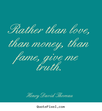 Henry David Thoreau picture quotes - Rather than love, than money, than fame, give me truth. - Love quotes