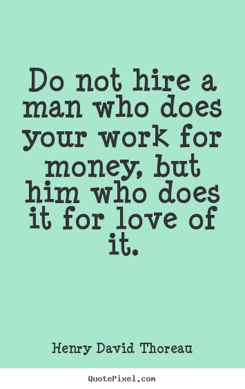 Henry David Thoreau picture quotes - Do not hire a man who does your work for money,.. - Love quotes