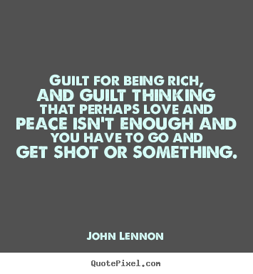 Love quotes - Guilt for being rich, and guilt thinking that perhaps..