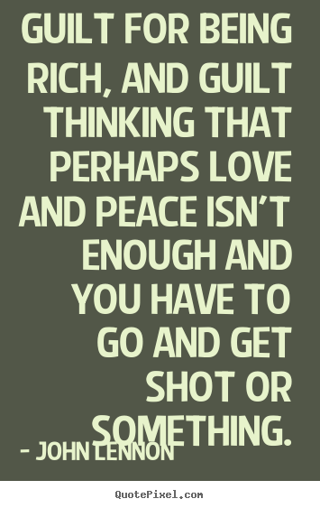Guilt for being rich, and guilt thinking that perhaps love and.. John Lennon  love quotes