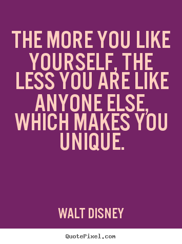 Walt Disney picture quotes - The more you like yourself, the less you are like.. - Love quotes