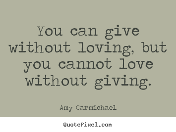 Quotes about love - You can give without loving, but you cannot love without..