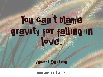 Albert Einstein image quotes - You can't blame gravity for falling in love. - Love quotes