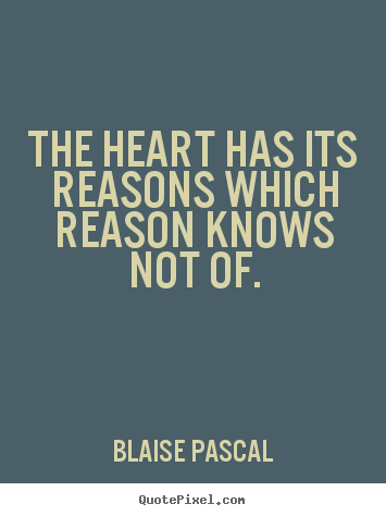 The heart has its reasons which reason knows not of. Blaise Pascal  love quotes