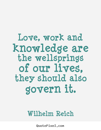 Love quotes - Love, work and knowledge are the wellsprings..