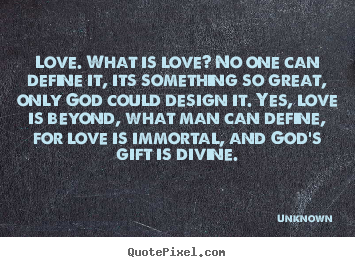 Quote about love - Love. what is love? no one can define it, its something..