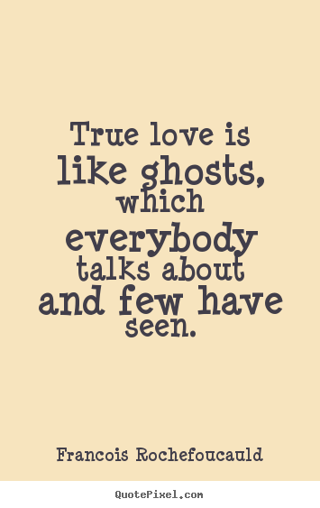 True love is like ghosts, which everybody talks about.. Francois Rochefoucauld  love quote