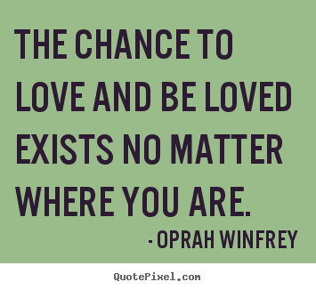 The chance to love and be loved exists no matter where you are. Oprah Winfrey greatest love quotes
