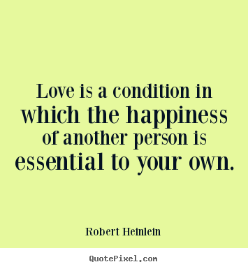 Quotes about love - Love is a condition in which the happiness of another person..
