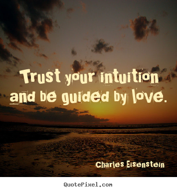 Trust your intuition and be guided by love. Charles Eisenstein greatest love quotes