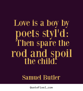 Love sayings - Love is a boy by poets styl'd: then spare the rod..