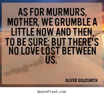 Love quote - As for murmurs, mother, we grumble a little now and then, to be..