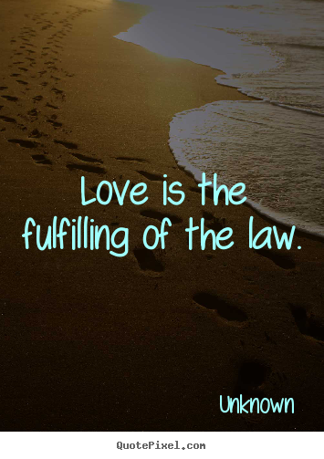 Unknown picture quotes - Love is the fulfilling of the law.  - Love quotes