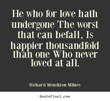Quotes about love - He who for love hath undergone the worst that can..