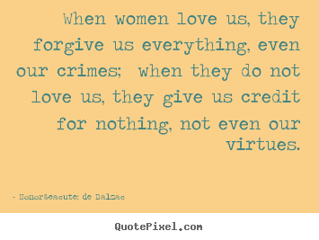 Honoré De Balzac picture quotes - When women love us, they forgive us everything, even our crimes; when.. - Love quote