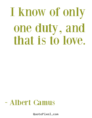 Sayings about love - I know of only one duty, and that is to love.