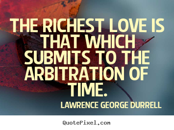 Lawrence George Durrell photo quotes - The richest love is that which submits to the arbitration of.. - Love quotes