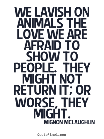 Mignon McLaughlin picture quote - We lavish on animals the love we are afraid to.. - Love quotes