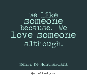 Quote about love - We like someone because. we love someone although.