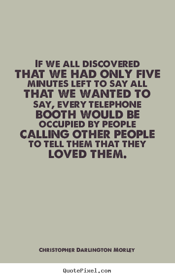If we all discovered that we had only five minutes left to say.. Christopher Darlington Morley best love quotes