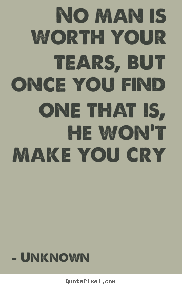 No man is worth your tears, but once you find one.. Unknown top love quote