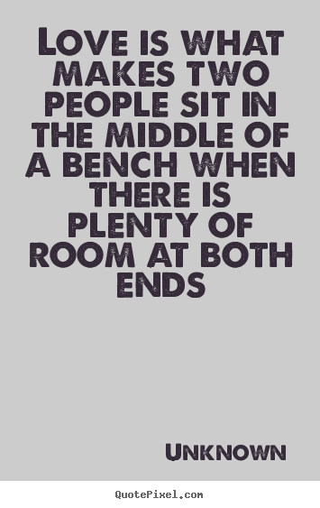 Quotes about love - Love is what makes two people sit in the middle of a bench when there..