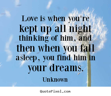 Unknown picture quotes - Love is when you're kept up all night thinking of him, and then.. - Love sayings