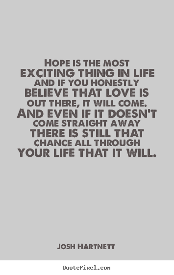 Hope is the most exciting thing in life and if you honestly believe.. Josh Hartnett greatest love quotes