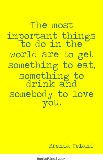 Brenda Ueland picture quotes - The most important things to do in the world are.. - Love quotes