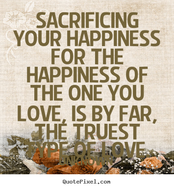 Sacrificing your happiness for the happiness of the one you love,.. Unknown  love quote