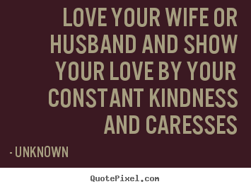 Love quote - Love your wife or husband and show your love by your constant kindness..