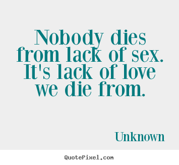 Unknown picture quotes - Nobody dies from lack of sex. it's lack of love we die.. - Love quote
