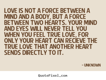 Unknown picture sayings - Love is not a force between a mind and a body, but a force between.. - Love quotes