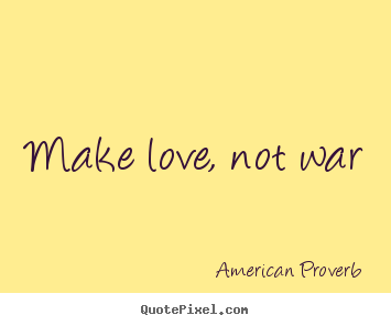 Make love, not war American Proverb best love quotes