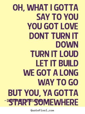 Dave Matthews Band picture quotes - Oh, what i gotta say to youyou got lovedont.. - Love quotes