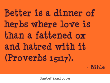 Design picture quote about love - Better is a dinner of herbs where love is than a fattened..